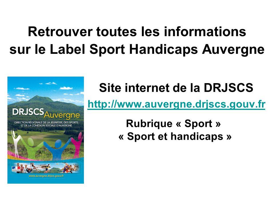 Retrouver toutes les informations sur le Label Sport Handicaps Auvergne Site internet de la DRJSCS http://www.auvergne.drjscs.gouv.fr Rubrique « Sport