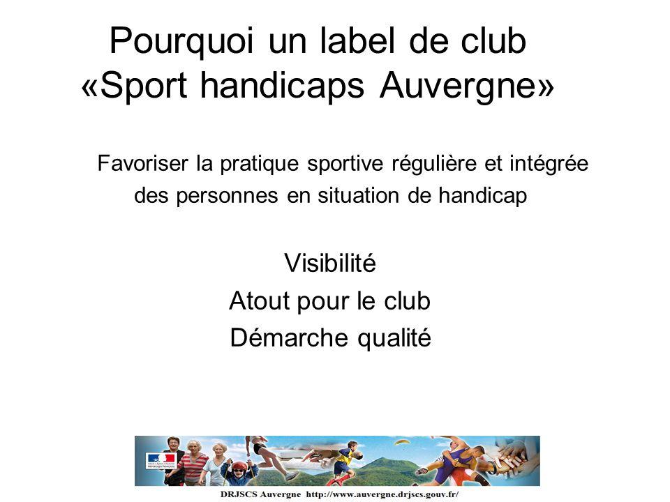 Pourquoi un label de club «Sport handicaps Auvergne» Favoriser la pratique sportive régulière et intégrée des personnes en situation de handicap Visib