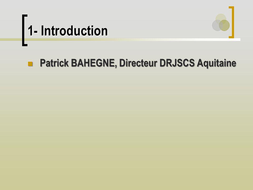 1- Introduction Patrick BAHEGNE, Directeur DRJSCS Aquitaine Patrick BAHEGNE, Directeur DRJSCS Aquitaine