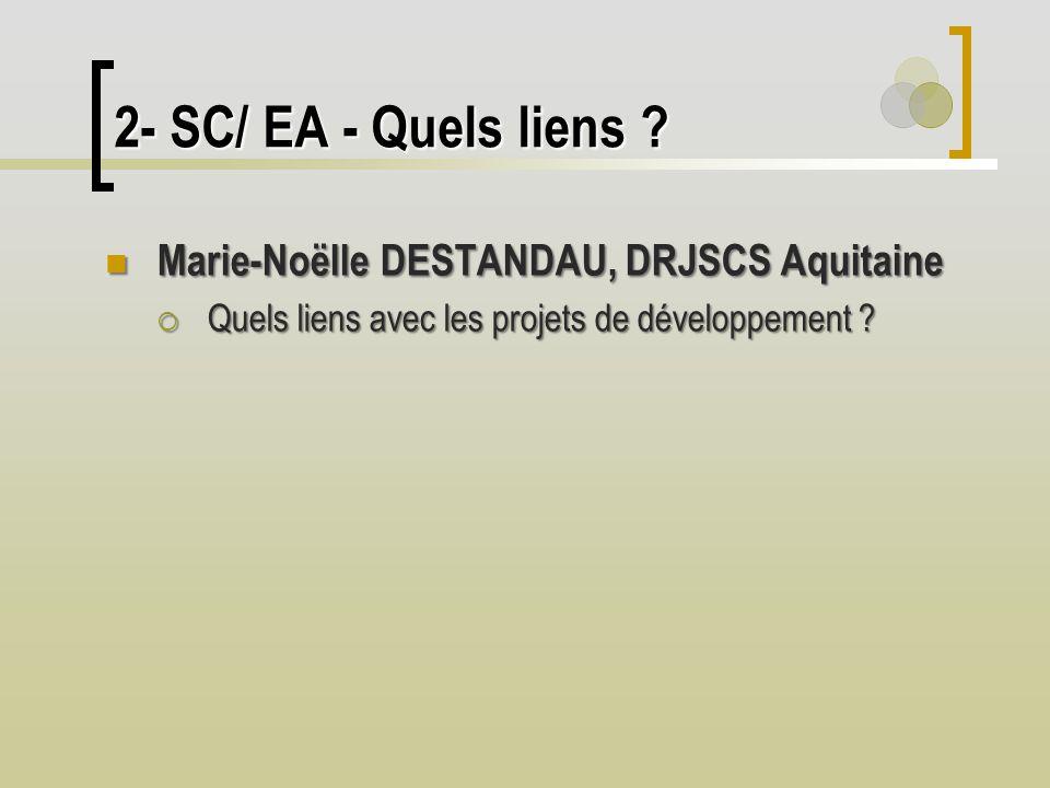 2- SC/ EA - Quels liens ? Marie-Noëlle DESTANDAU, DRJSCS Aquitaine Marie-Noëlle DESTANDAU, DRJSCS Aquitaine Quels liens avec les projets de développem