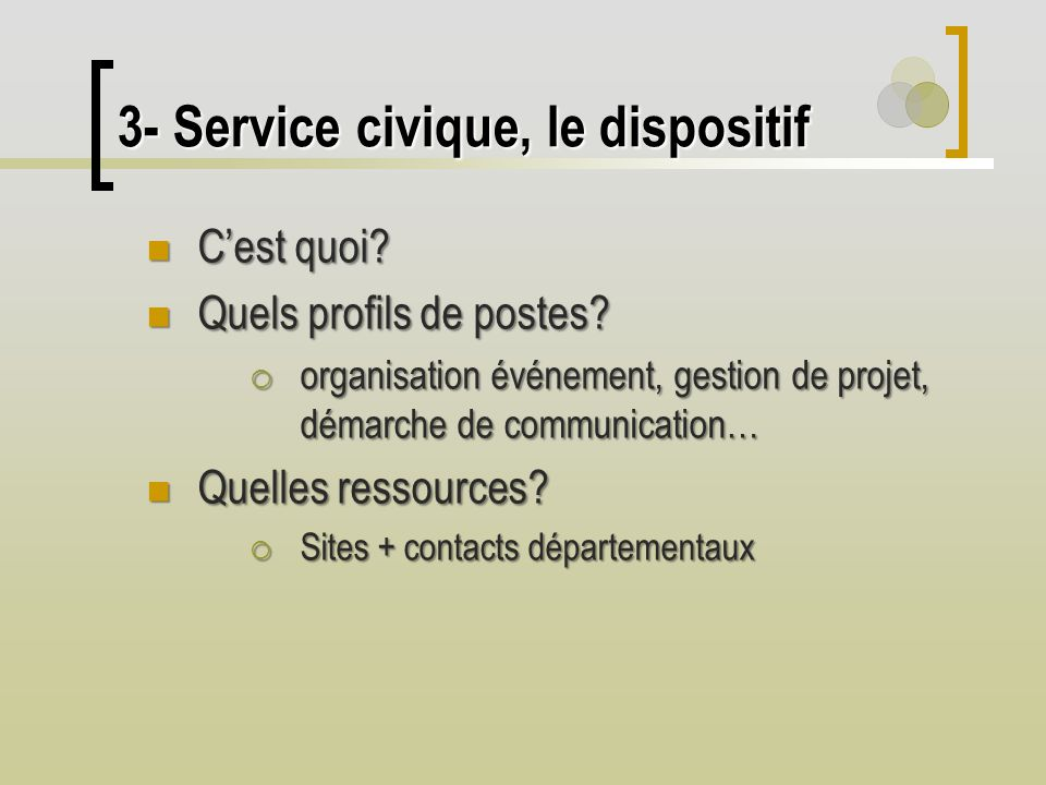 3- Service civique, le dispositif Cest quoi? Cest quoi? Quels profils de postes? Quels profils de postes? organisation événement, gestion de projet, d