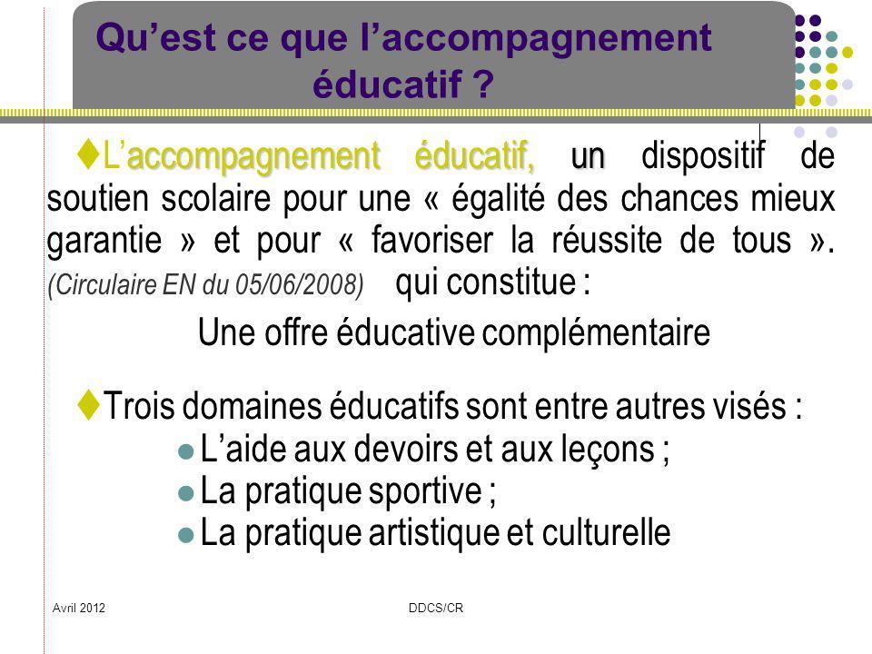 Avril 2012DDCS/CR Quest ce que laccompagnement éducatif ? Trois domaines éducatifs sont entre autres visés : Laide aux devoirs et aux leçons ; La prat