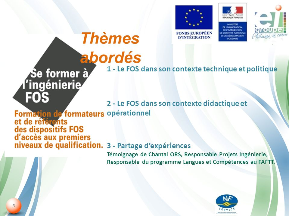 3 1 - Le FOS dans son contexte technique et politique 2 - Le FOS dans son contexte didactique et opérationnel 3 - Partage dexpériences Témoignage de Chantal ORS, Responsable Projets Ingénierie, Responsable du programme Langues et Compétences au FAFTT.