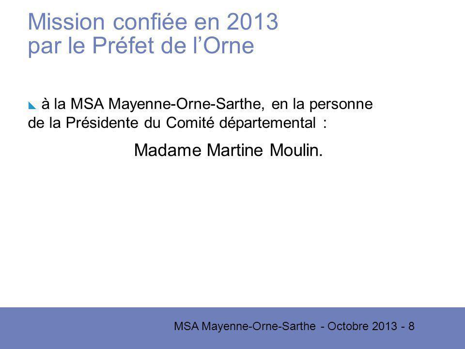 MSA Mayenne-Orne-Sarthe - Octobre 2013 - 8 Mission confiée en 2013 par le Préfet de lOrne à la MSA Mayenne-Orne-Sarthe, en la personne de la Présidente du Comité départemental : Madame Martine Moulin.