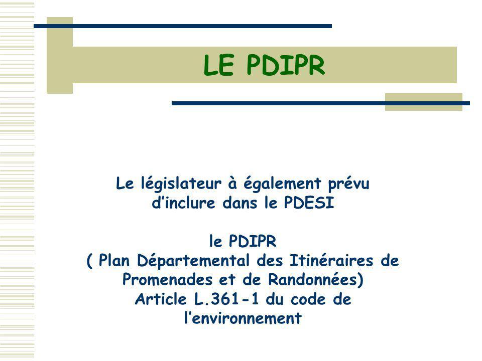 Le législateur à également prévu dinclure dans le PDESI le PDIPR ( Plan Départemental des Itinéraires de Promenades et de Randonnées) Article L.361-1 du code de lenvironnement LE PDIPR