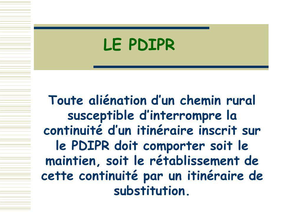 LE PDIPR Toute aliénation dun chemin rural susceptible dinterrompre la continuité dun itinéraire inscrit sur le PDIPR doit comporter soit le maintien, soit le rétablissement de cette continuité par un itinéraire de substitution.