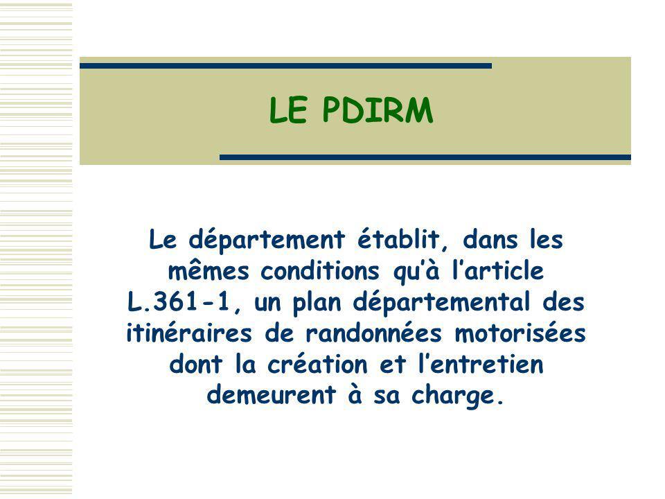 LE PDIRM Le département établit, dans les mêmes conditions quà larticle L.361-1, un plan départemental des itinéraires de randonnées motorisées dont la création et lentretien demeurent à sa charge.