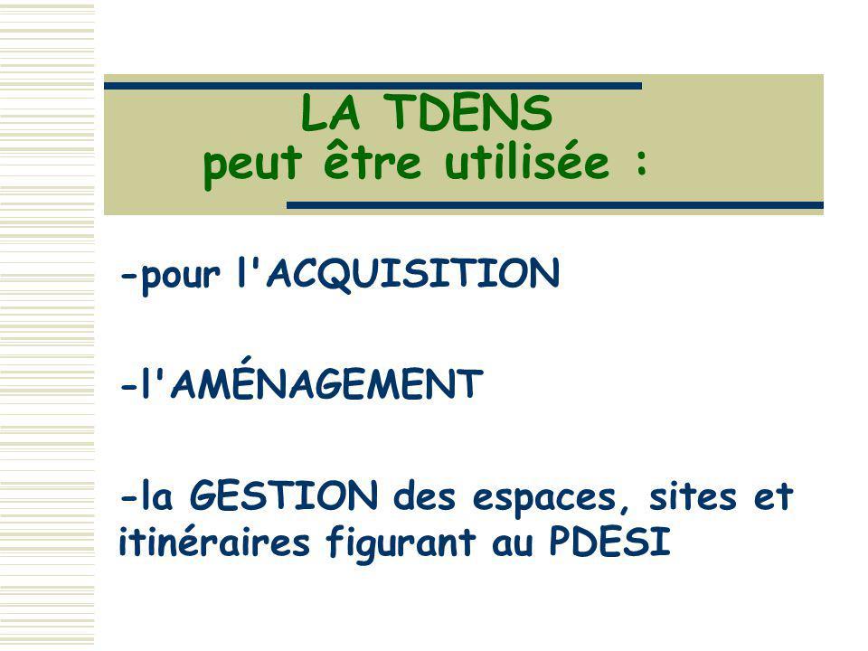 LA TDENS peut être utilisée : -pour l'ACQUISITION -l'AMÉNAGEMENT -la GESTION des espaces, sites et itinéraires figurant au PDESI