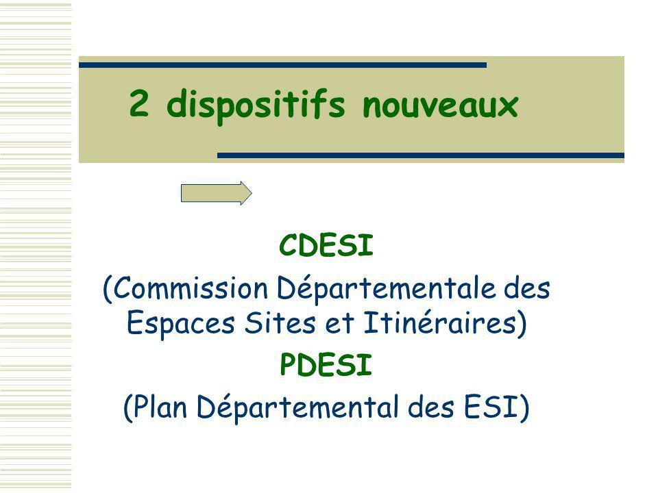 2 dispositifs nouveaux CDESI (Commission Départementale des Espaces Sites et Itinéraires) PDESI (Plan Départemental des ESI)