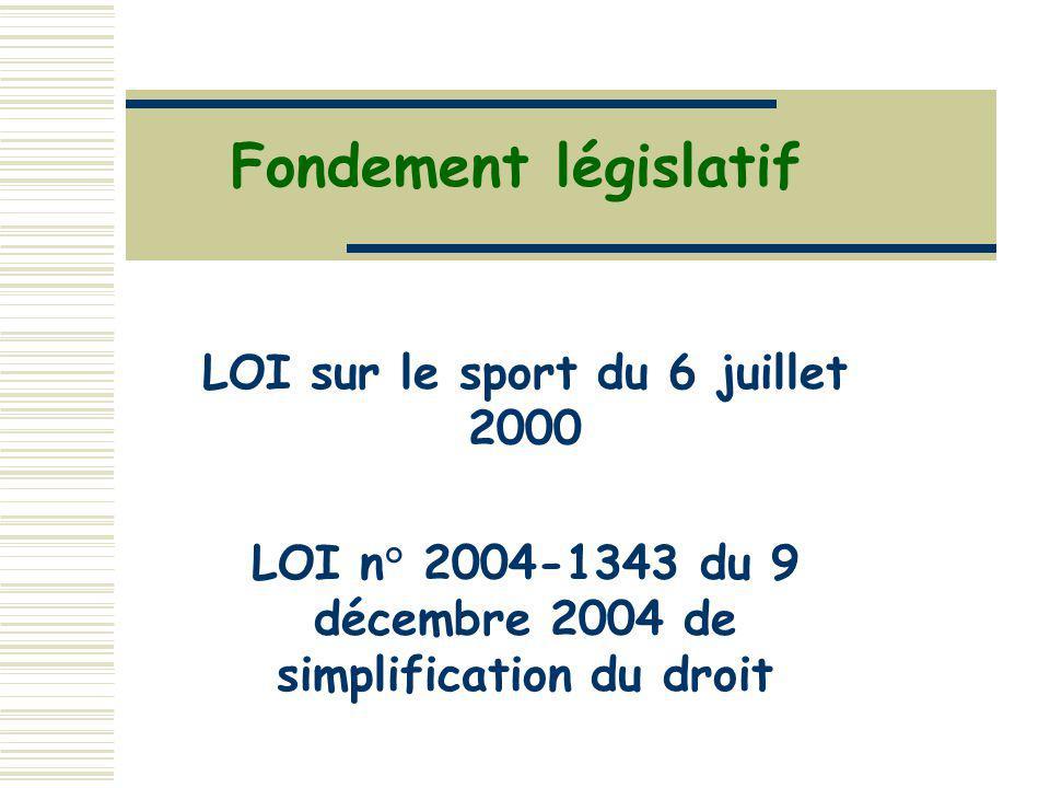 Fondement législatif LOI sur le sport du 6 juillet 2000 LOI n° 2004-1343 du 9 décembre 2004 de simplification du droit