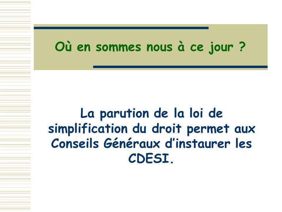 Où en sommes nous à ce jour ? La parution de la loi de simplification du droit permet aux Conseils Généraux dinstaurer les CDESI.