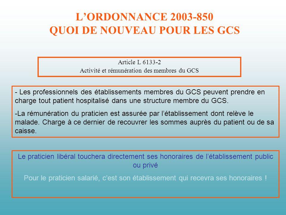 LORDONNANCE 2003-850 QUOI DE NOUVEAU POUR LES GCS Article L 6133-2 Activité et rémunération des membres du GCS - Les professionnels des établissements membres du GCS peuvent prendre en charge tout patient hospitalisé dans une structure membre du GCS.