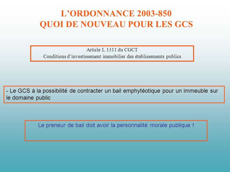 LORDONNANCE 2003-850 QUOI DE NOUVEAU POUR LES GCS Article L 1311 du CGCT Conditions dinvestissement immobilier des établissements publics - Le GCS à l