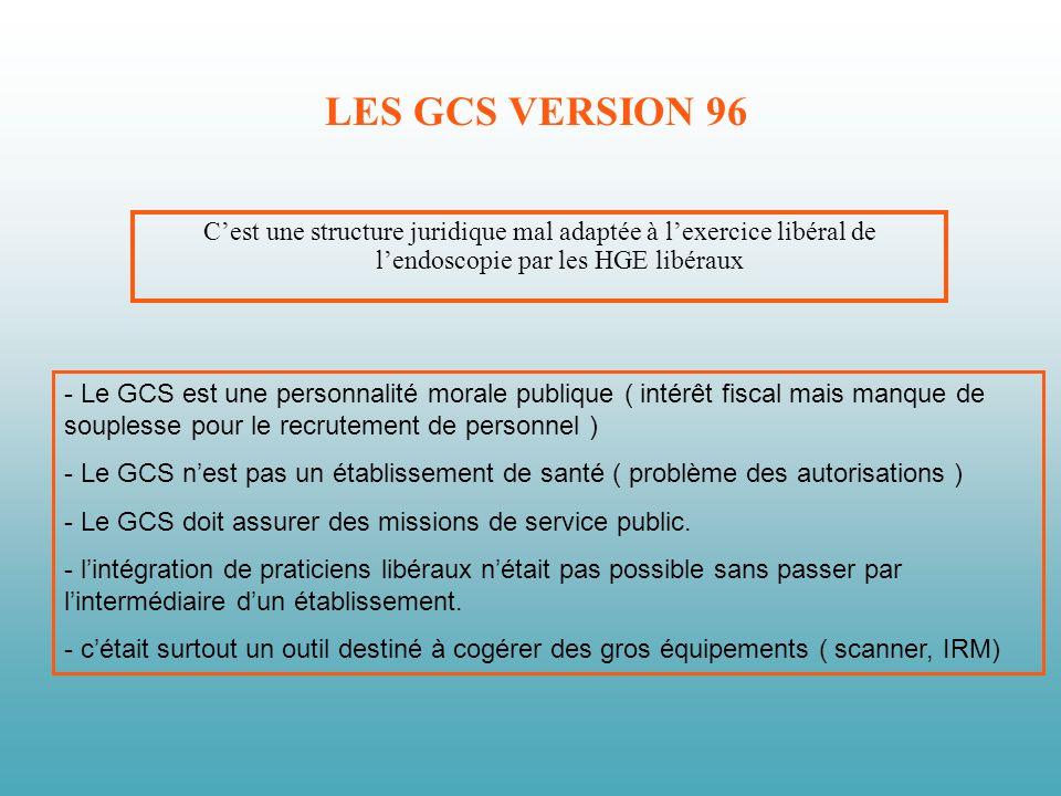 LES GCS VERSION 96 Cest une structure juridique mal adaptée à lexercice libéral de lendoscopie par les HGE libéraux - Le GCS est une personnalité morale publique ( intérêt fiscal mais manque de souplesse pour le recrutement de personnel ) - Le GCS nest pas un établissement de santé ( problème des autorisations ) - Le GCS doit assurer des missions de service public.