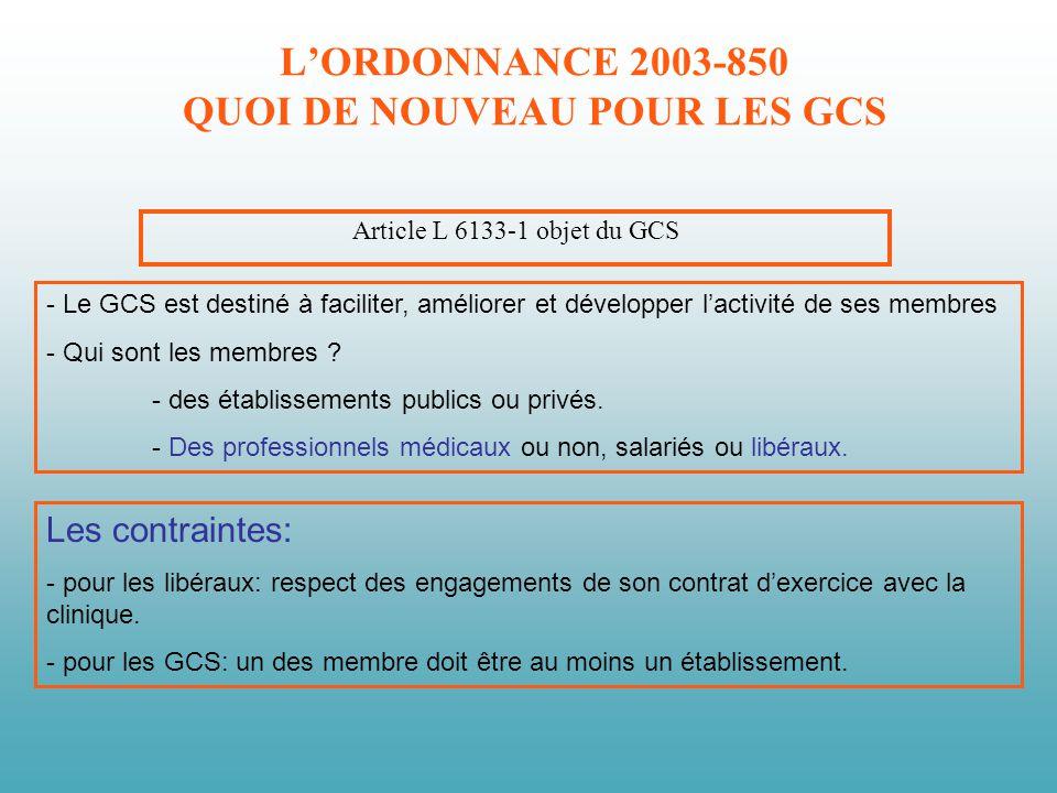 LORDONNANCE 2003-850 QUOI DE NOUVEAU POUR LES GCS Article L 6133-1 objet du GCS - Le GCS est destiné à faciliter, améliorer et développer lactivité de ses membres - Qui sont les membres .