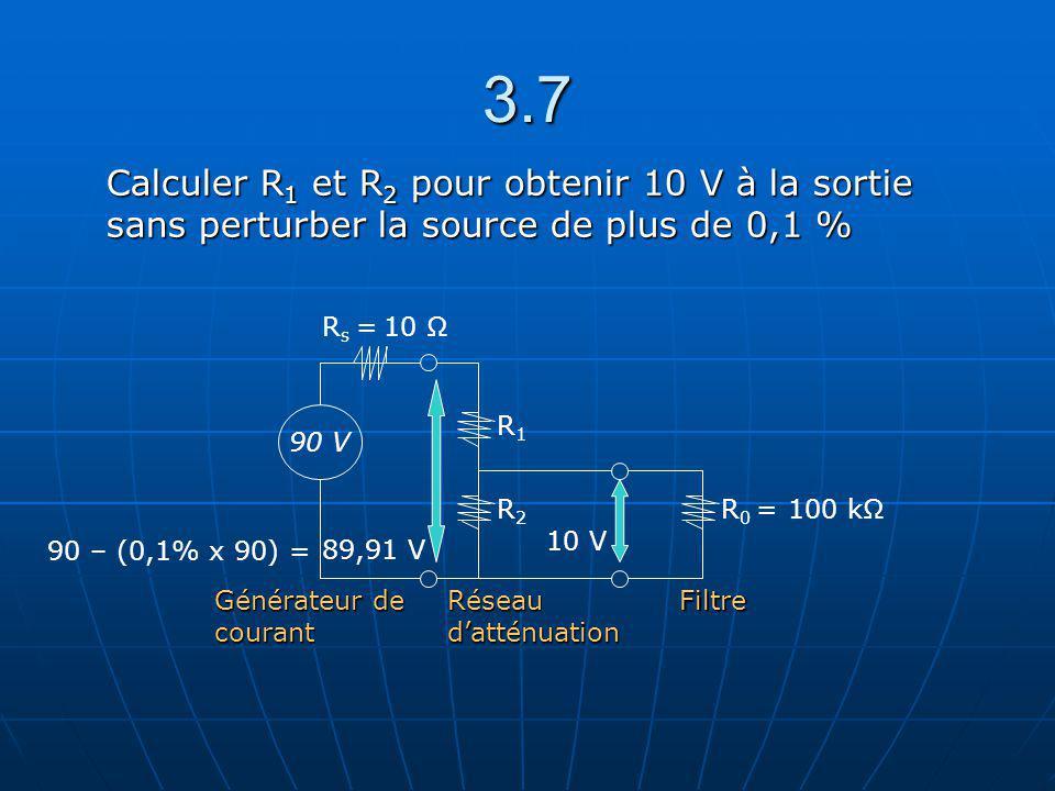 3.7 R2R2 R1R1 R 0 = 100 kΩ 90 V R s = 10 Ω Générateur de courant Réseau datténuation Filtre 10 V 89,91 V Calculer R 1 et R 2 pour obtenir 10 V à la so