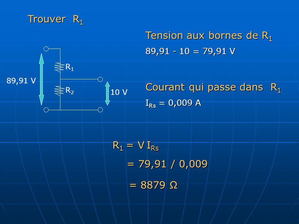 Tension aux bornes de R 1 89,91 - 10 = 79,91 V Courant qui passe dans R 1 I Rs = 0,009 A R2R2 R1R1 10 V 89,91 V Trouver R 1 R 1 = V I Rs = 79,91 / 0,0