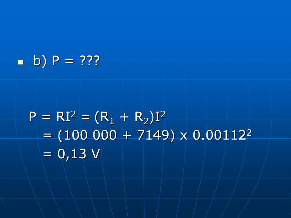 b) P = ??? b) P = ??? P = RI 2 = (R 1 + R 2 )I 2 = (100 000 + 7149) x 0.00112 2 = (100 000 + 7149) x 0.00112 2 = 0,13 V = 0,13 V
