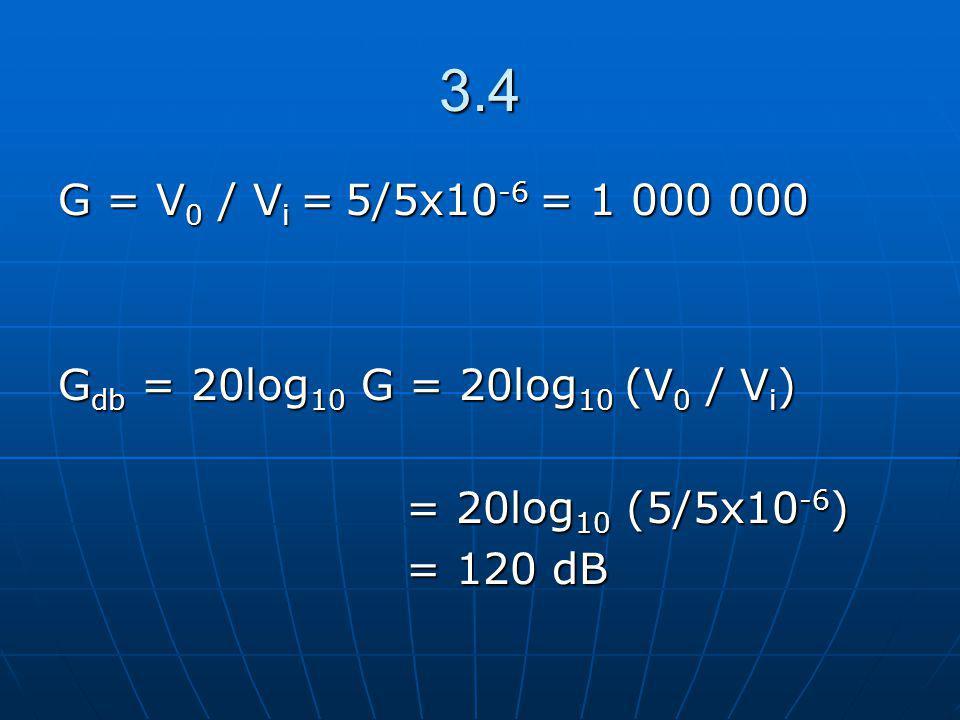 3.4 G = V 0 / V i = 5/5x10 -6 = 1 000 000 G db = 20log 10 G = 20log 10 (V 0 / V i ) = 20log 10 (5/5x10 -6 ) = 20log 10 (5/5x10 -6 ) = 120 dB = 120 dB