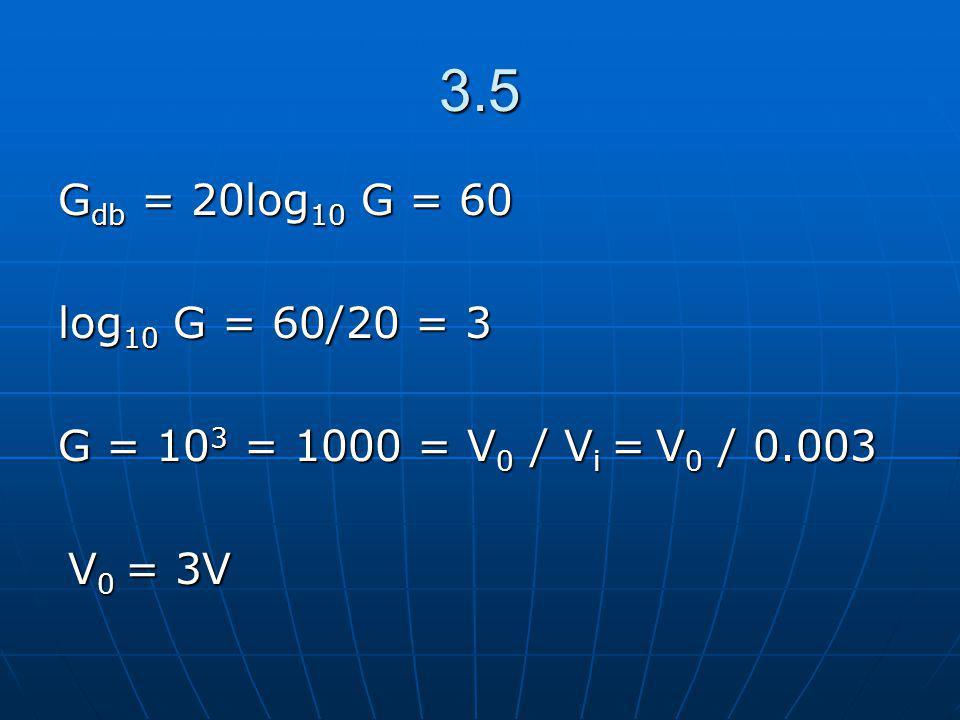 3.5 G db = 20log 10 G = 60 log 10 G = 60/20 = 3 G = 10 3 = 1000 = V 0 / V i = V 0 / 0.003 V 0 = 3V V 0 = 3V
