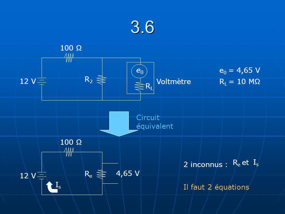 3.6 12 V 100 Ω R2R2 RLRL e0e0 Voltmètre 12 V 100 Ω ReRe IsIs 4,65 V e 0 = 4,65 V R L = 10 MΩ Circuit équivalent 2 inconnus : R e et IsIs Il faut 2 équ