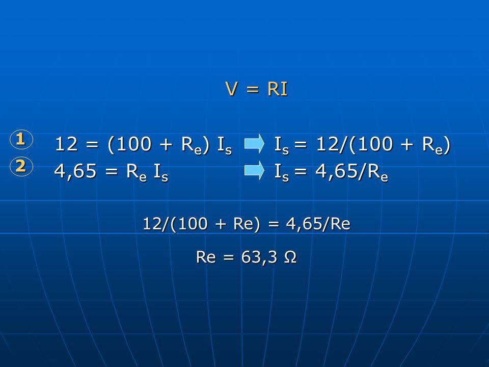 V = RI 12 = (100 + R e ) I s I s = 12/(100 + R e ) 4,65 = R e I s I s = 4,65/R e 1 2 12/(100 + Re) = 4,65/Re Re = 63,3 Ω