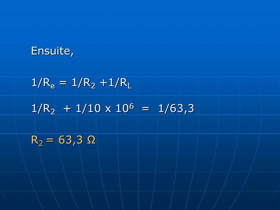 Ensuite, 1/R e = 1/R 2 +1/R L 1/R 2 + 1/10 x 10 6 = 1/63,3 R 2 = 63,3 Ω
