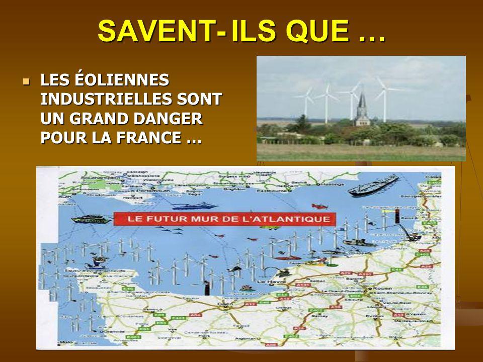 LES ÉOLIENNES INDUSTRIELLES SONT UN GRAND DANGER POUR LA FRANCE … LES ÉOLIENNES INDUSTRIELLES SONT UN GRAND DANGER POUR LA FRANCE … SAVENT- ILS QUE …