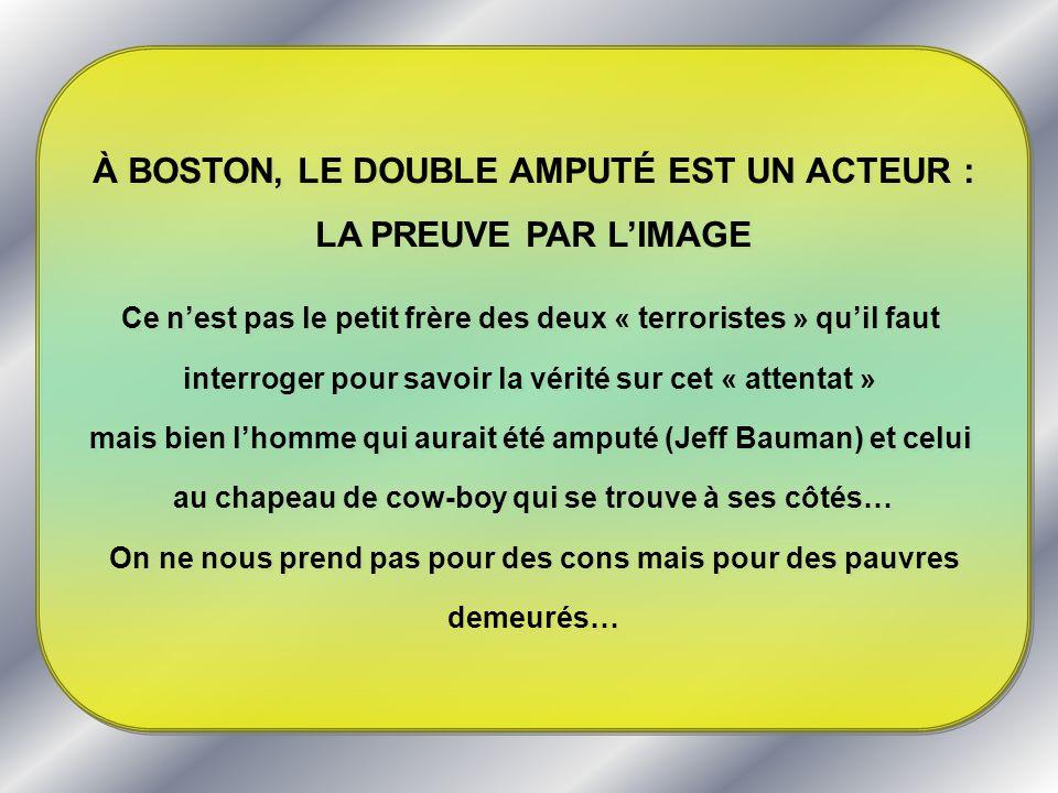 À BOSTON, LE DOUBLE AMPUTÉ EST UN ACTEUR : LA PREUVE PAR LIMAGE Ce nest pas le petit frère des deux « terroristes » quil faut interroger pour savoir l