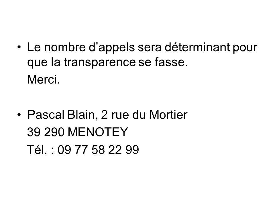 Le nombre dappels sera déterminant pour que la transparence se fasse. Merci. Pascal Blain, 2 rue du Mortier 39 290 MENOTEY Tél. : 09 77 58 22 99