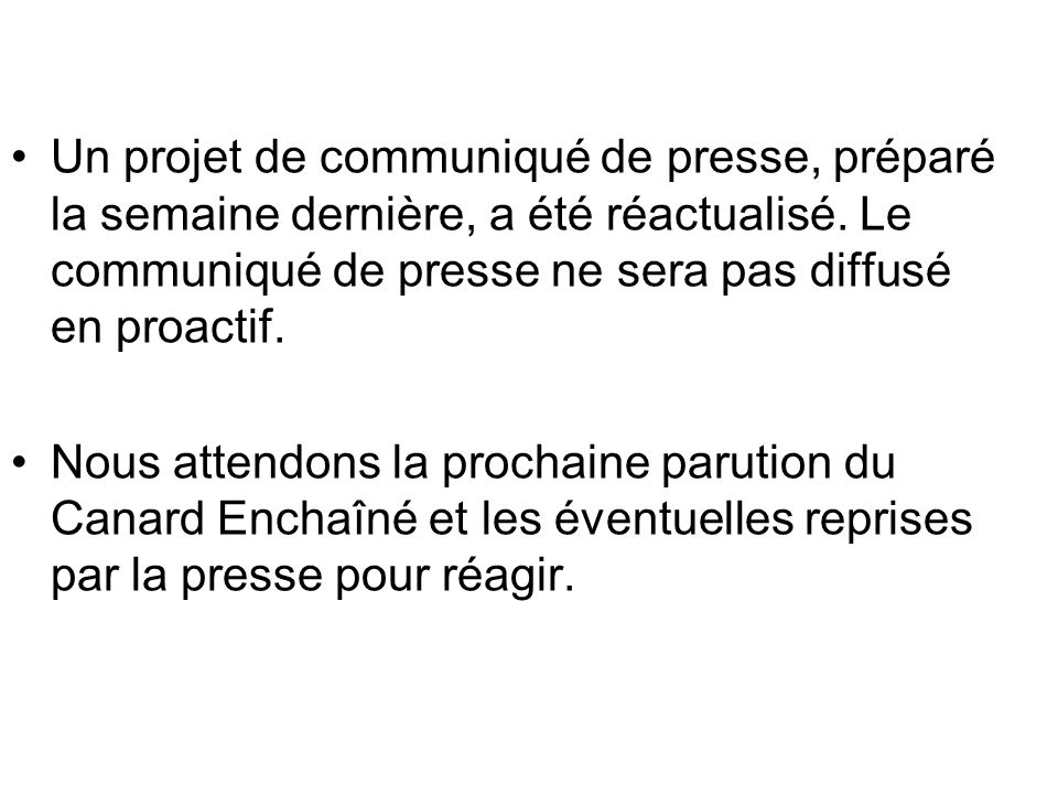 Un projet de communiqué de presse, préparé la semaine dernière, a été réactualisé. Le communiqué de presse ne sera pas diffusé en proactif. Nous atten