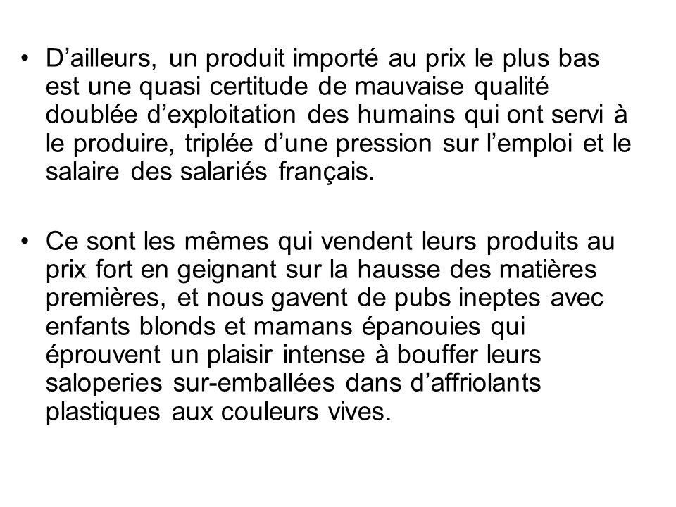 Dailleurs, un produit importé au prix le plus bas est une quasi certitude de mauvaise qualité doublée dexploitation des humains qui ont servi à le produire, triplée dune pression sur lemploi et le salaire des salariés français.