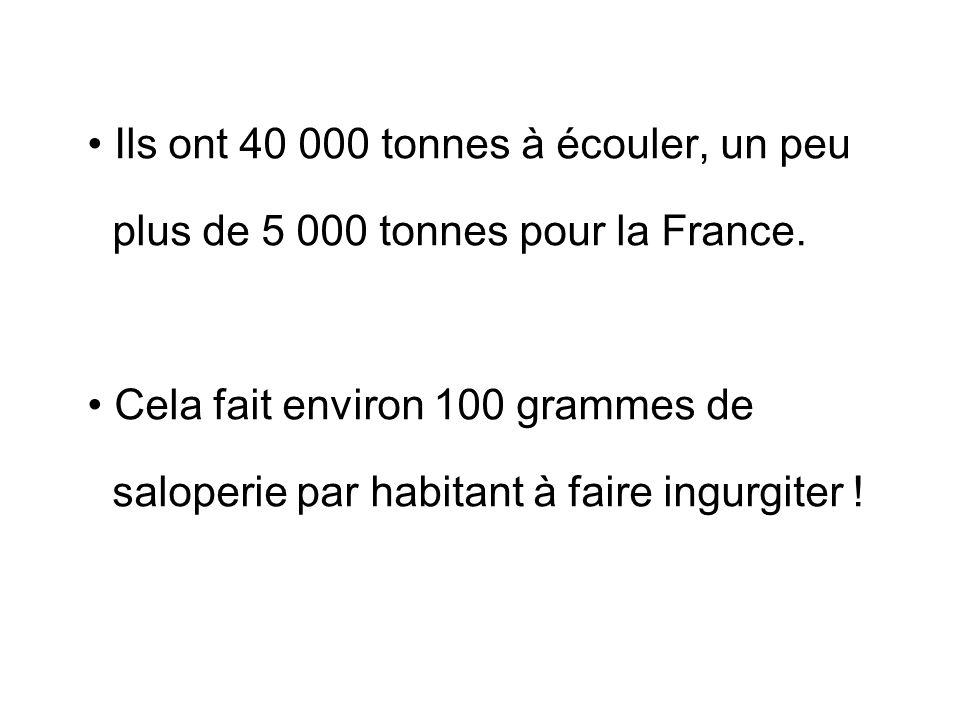 Ils ont 40 000 tonnes à écouler, un peu plus de 5 000 tonnes pour la France. Cela fait environ 100 grammes de saloperie par habitant à faire ingurgite
