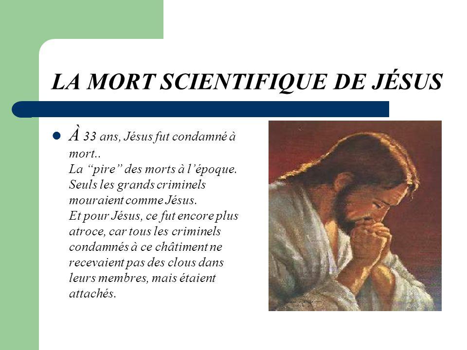 LA MORT SCIENTIFIQUE DE JÉSUS À 33 ans, Jésus fut condamné à mort..