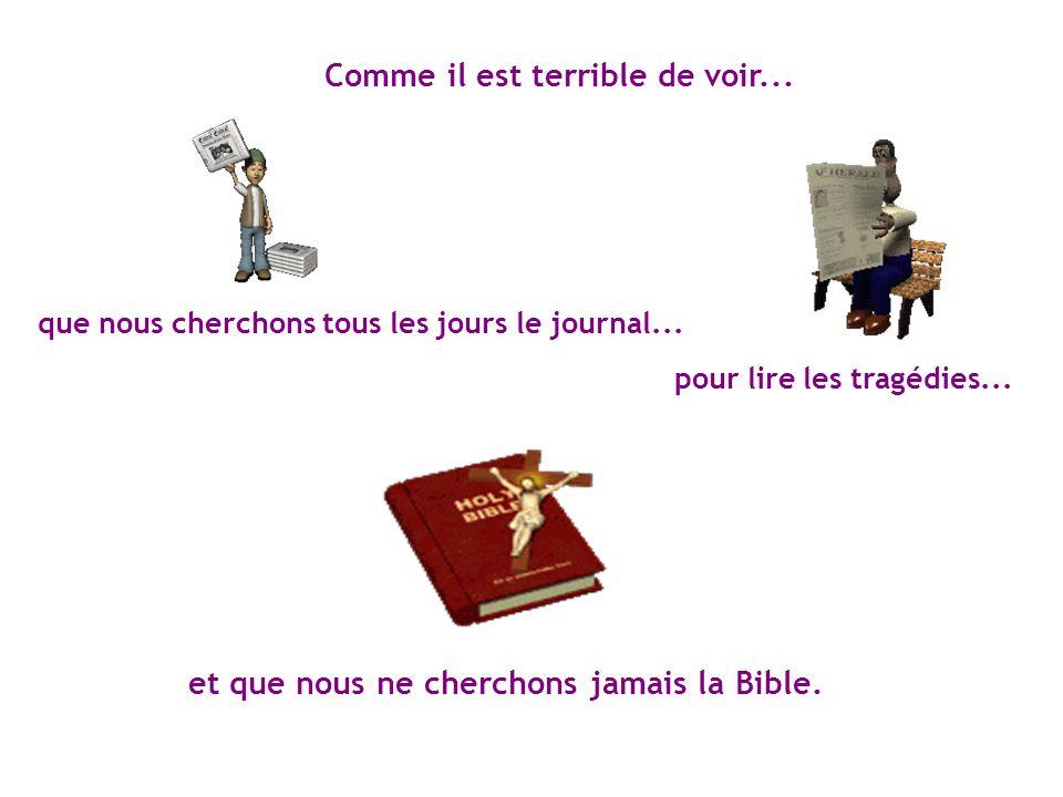 et que nous ne cherchons jamais la Bible. Comme il est terrible de voir... pour lire les tragédies... que nous cherchons tous les jours le journal...