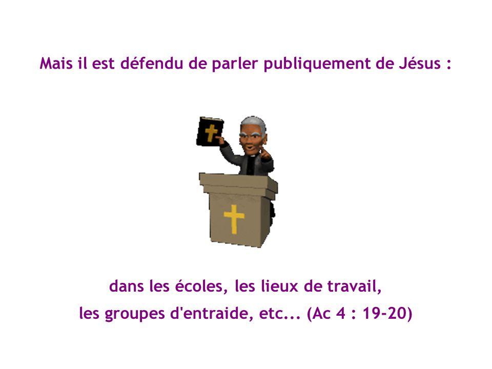 Mais il est défendu de parler publiquement de Jésus : dans les écoles, les lieux de travail, les groupes d'entraide, etc... (Ac 4 : 19-20)
