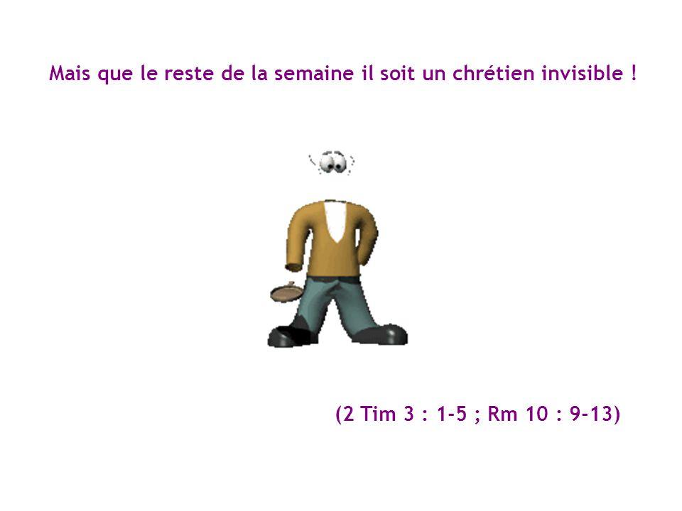 Mais que le reste de la semaine il soit un chrétien invisible ! (2 Tim 3 : 1-5 ; Rm 10 : 9-13)