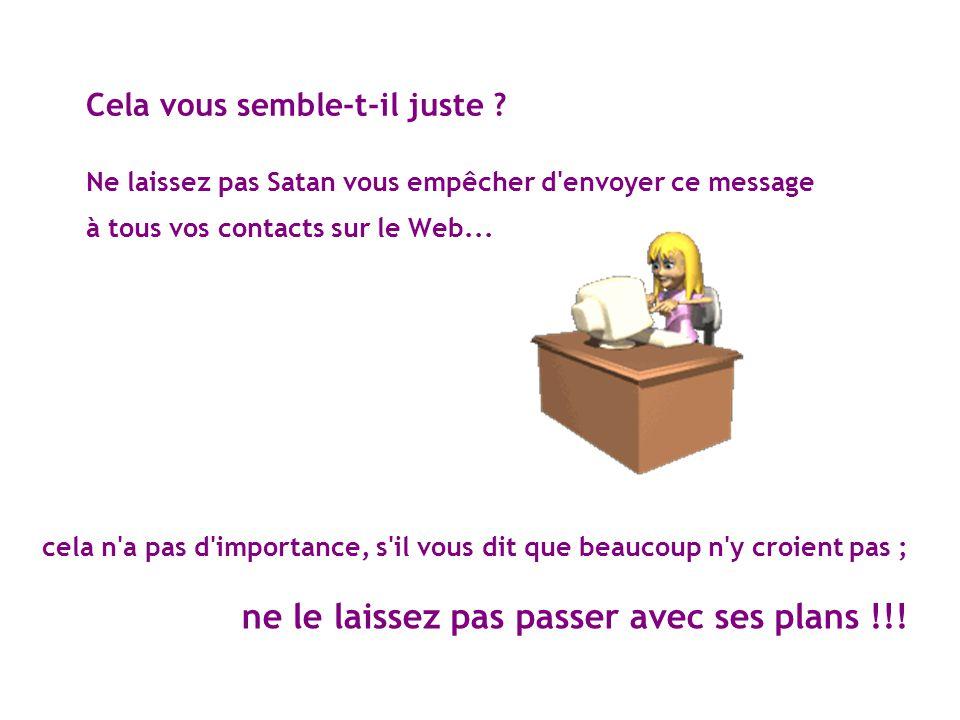 Cela vous semble-t-il juste ? Ne laissez pas Satan vous empêcher d'envoyer ce message à tous vos contacts sur le Web... cela n'a pas d'importance, s'i