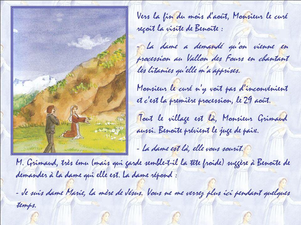 Vers la fin du mois daoût, Monsieur le curé reçoit la visite de Benoîte : - La dame a demandé quon vienne en procession au Vallon des Fours en chantant les litanies quelle ma apprises.