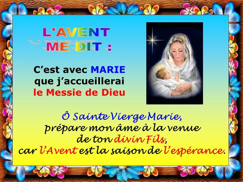 Cest avec MARIE que jaccueillerai le Messie de Dieu Ô Sainte Vierge Marie, prépare mon âme à la venue de ton divin Fils, car lAvent est la saison de lespérance.