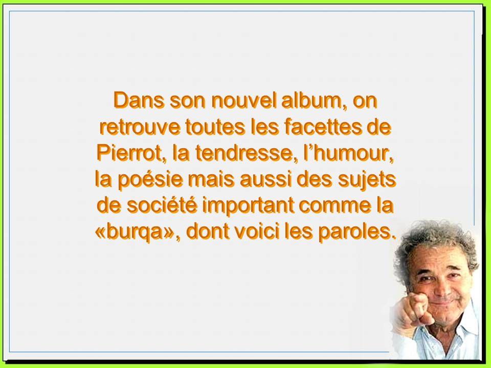 Dans son nouvel album, on retrouve toutes les facettes de Pierrot, la tendresse, lhumour, la poésie mais aussi des sujets de société important comme la «burqa», dont voici les paroles.