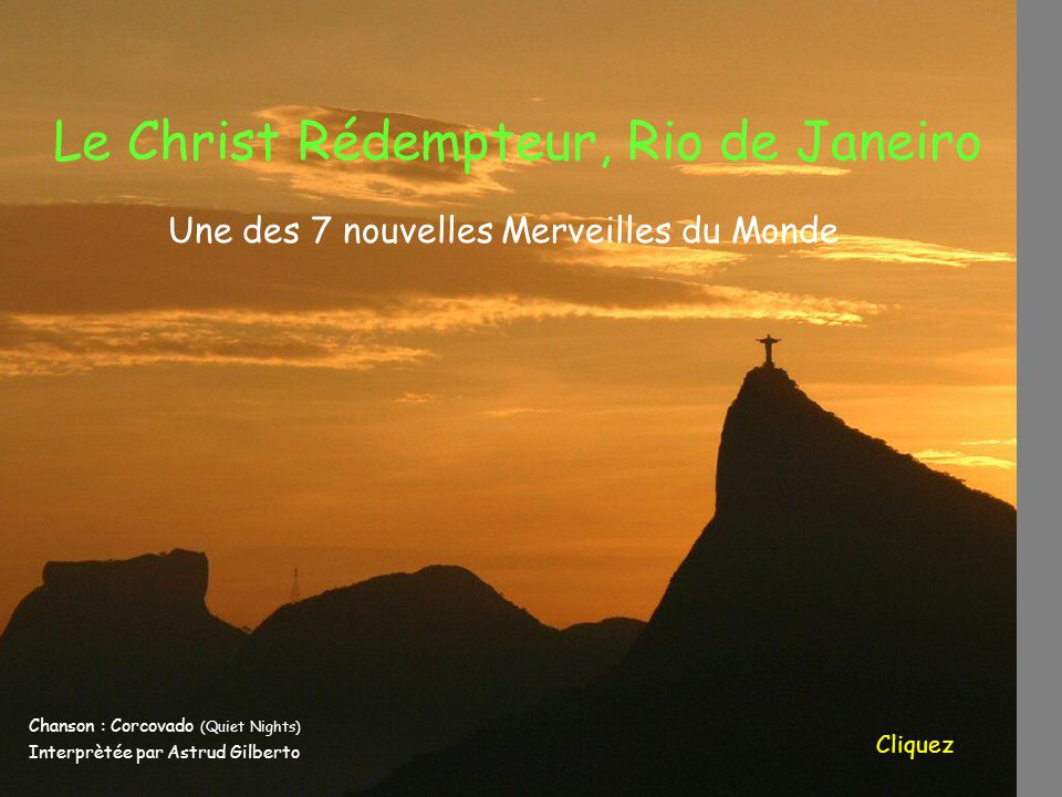 Le Christ Rédempteur, Rio de Janeiro Chanson : Corcovado (Quiet Nights) Interprètée par Astrud Gilberto Cliquez Une des 7 nouvelles Merveilles du Mond