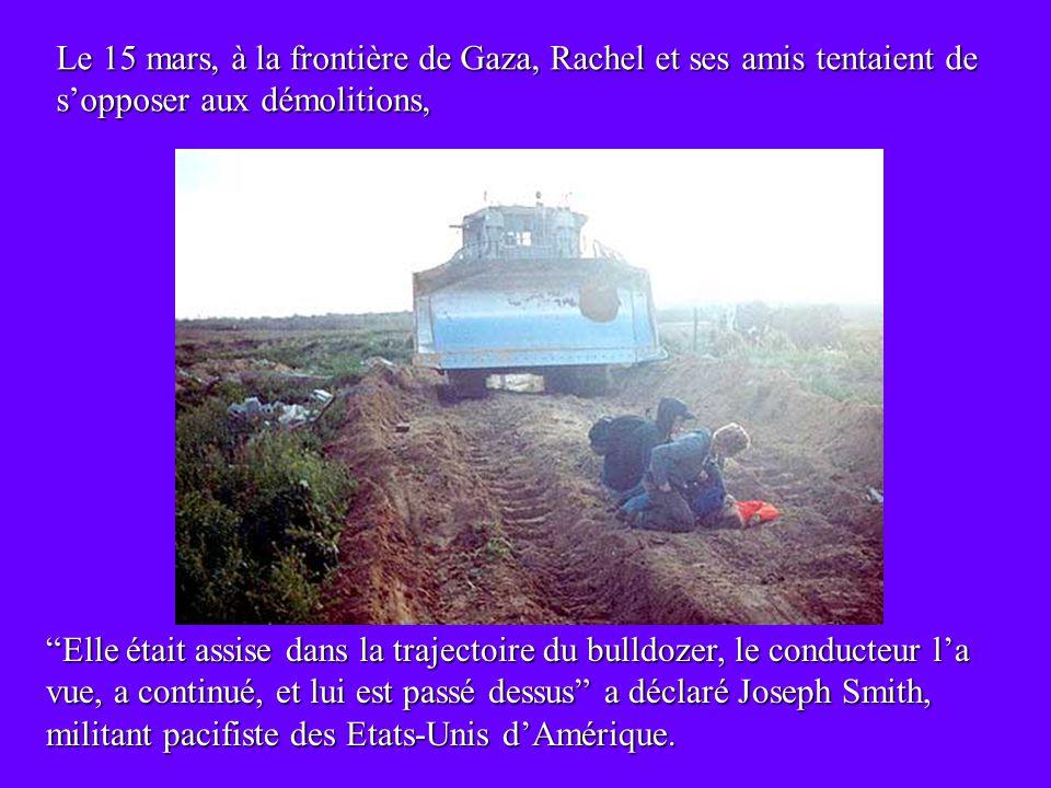 Le 15 mars, à la frontière de Gaza, Rachel et ses amis tentaient de sopposer aux démolitions, Elle était assise dans la trajectoire du bulldozer, le conducteur la vue, a continué, et lui est passé dessus a déclaré Joseph Smith, militant pacifiste des Etats-Unis dAmérique.