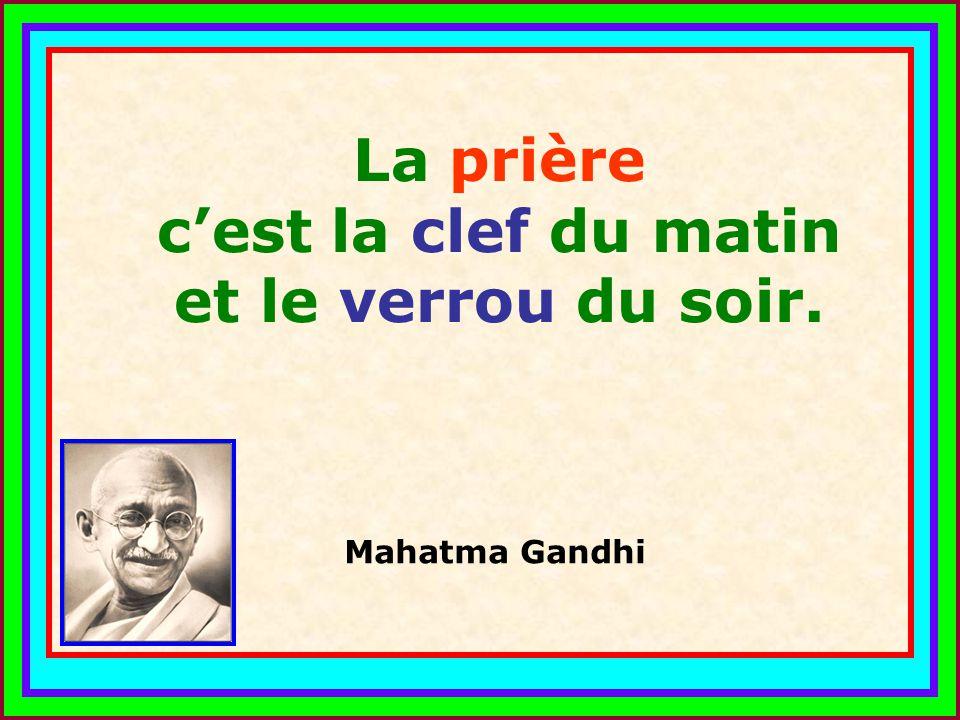 .. La prière cest la clef du matin et le verrou du soir. Mahatma Gandhi
