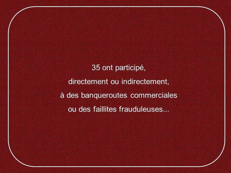 35 ont participé, directement ou indirectement, à des banqueroutes commerciales ou des faillites frauduleuses...