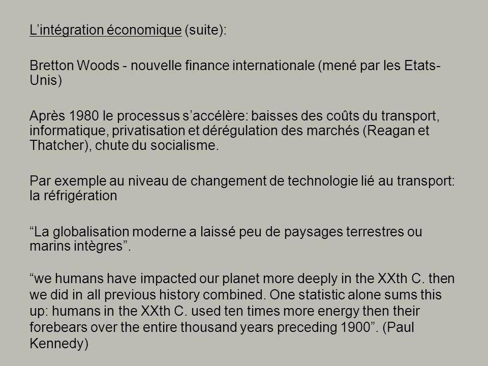 Lintégration économique (suite): Bretton Woods - nouvelle finance internationale (mené par les Etats- Unis) Après 1980 le processus saccélère: baisses des coûts du transport, informatique, privatisation et dérégulation des marchés (Reagan et Thatcher), chute du socialisme.