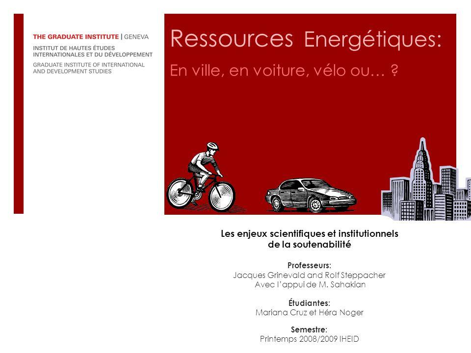 Ressources Energétiques: En ville, en voiture, vélo ou… ? Les enjeux scientifiques et institutionnels de la soutenabilité Professeurs: Jacques Grineva