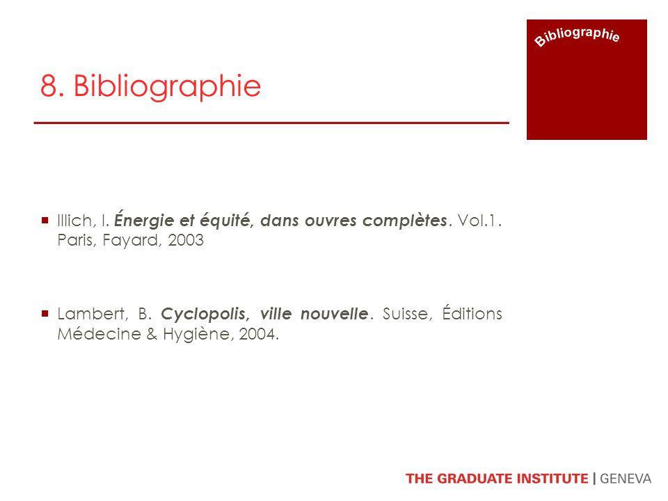 8. Bibliographie Illich, I. Énergie et équité, dans ouvres complètes. Vol.1. Paris, Fayard, 2003 Lambert, B. Cyclopolis, ville nouvelle. Suisse, Éditi