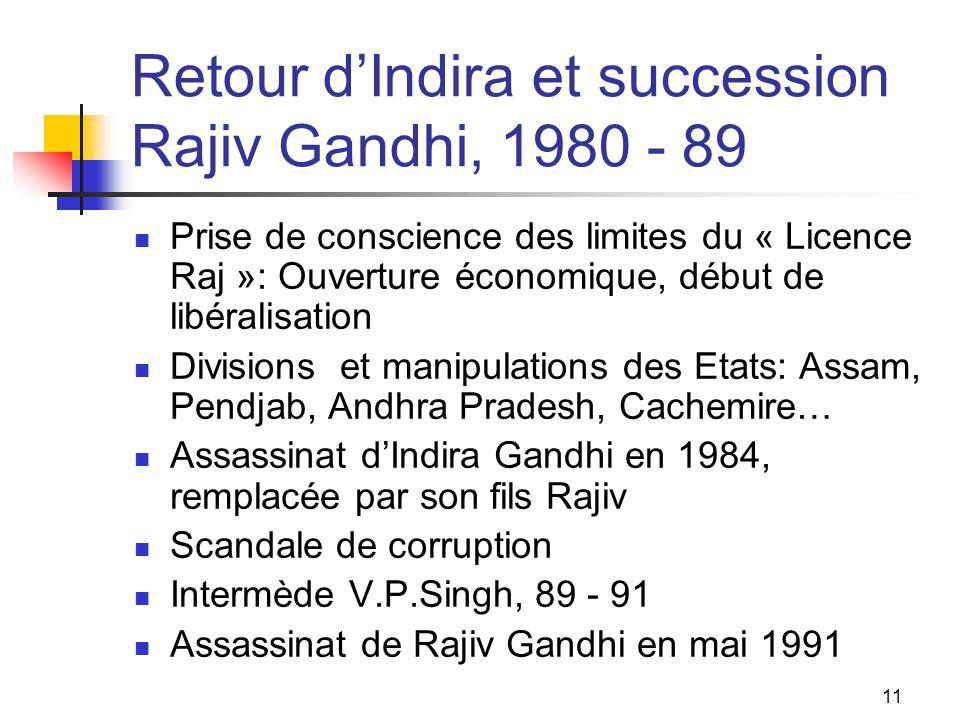 11 Retour dIndira et succession Rajiv Gandhi, 1980 - 89 Prise de conscience des limites du « Licence Raj »: Ouverture économique, début de libéralisat