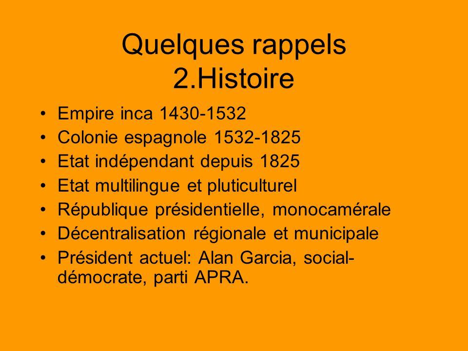 Quelques rappels 2.Histoire Empire inca 1430-1532 Colonie espagnole 1532-1825 Etat indépendant depuis 1825 Etat multilingue et pluticulturel République présidentielle, monocamérale Décentralisation régionale et municipale Président actuel: Alan Garcia, social- démocrate, parti APRA.